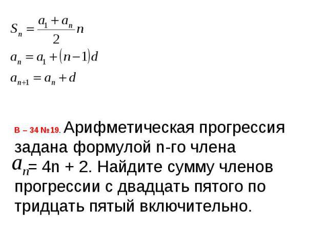 В – 34 №19. Арифметическая прогрессия задана формулой n-го члена = 4n + 2. Найдите сумму членов прогрессии с двадцать пятого по тридцать пятый включительно.