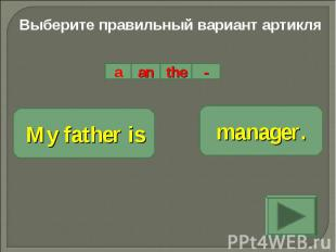 Выберите правильный вариант артикляMy father ismanager.