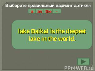 Выберите правильный вариант артикляlake Baikal is the deepest lake in the world.