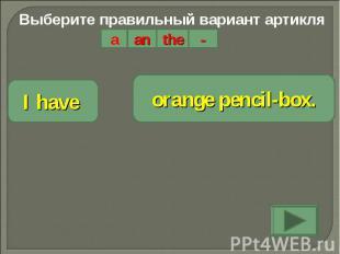 Выберите правильный вариант артикляI have orange pencil-box.