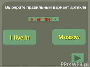 Выберите правильный вариант артикляI live inMoscow