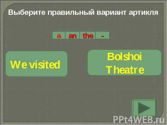 Выберите правильный вариант артикляWe visited Bolshoi Theatre