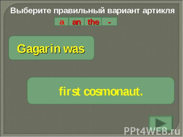 Выберите правильный вариант артикляGagarin was first cosmonaut.