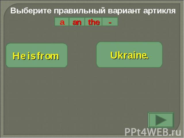 Выберите правильный вариант артикляHe is from Ukraine.