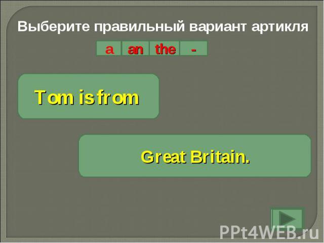 Выберите правильный вариант артикляTom is from Great Britain.