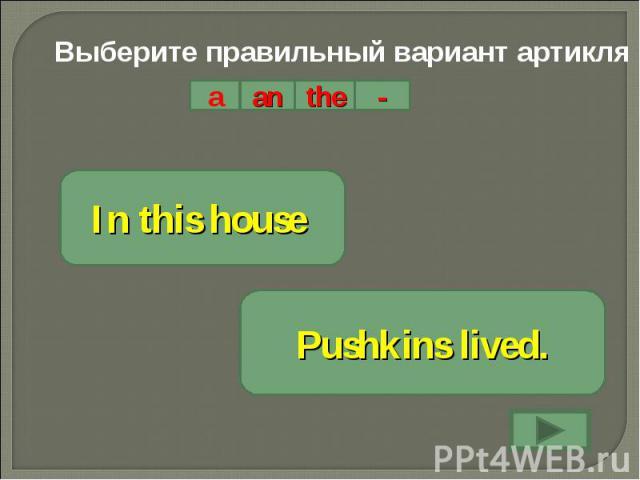 Выберите правильный вариант артикляIn this house Pushkins lived.