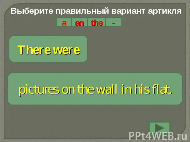 Выберите правильный вариант артикляThere werepictures on the wall in his flat.