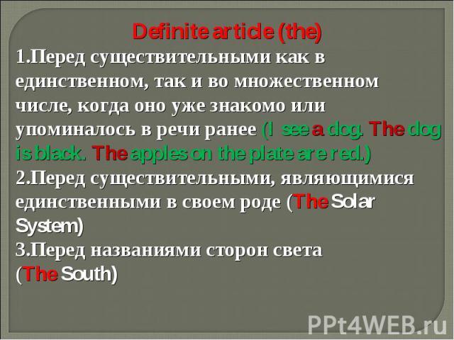 Definite article (the)Перед существительными как в единственном, так и во множественном числе, когда оно уже знакомо или упоминалось в речи ранее (I see a dog. The dog is black. The apples on the plate are red.)Перед существительными, являющимися ед…