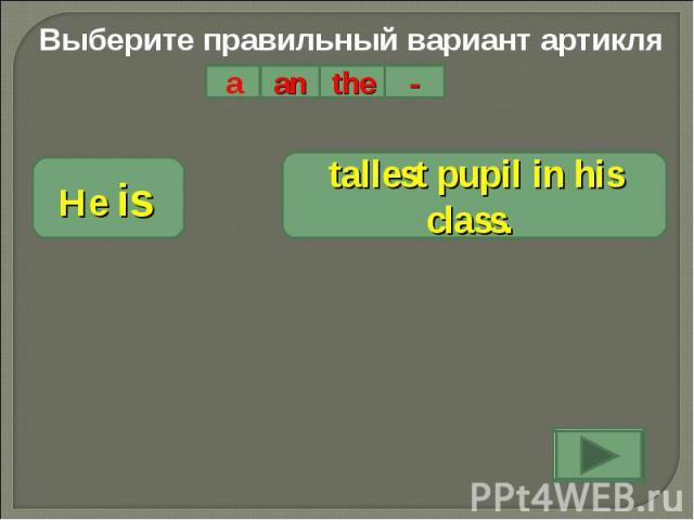 Выберите правильный вариант артикляHe is tallest pupil in his class.