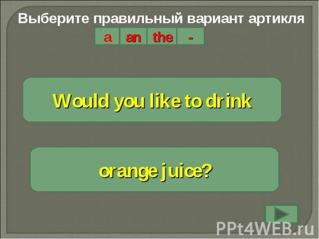 Выберите правильный вариант артикляWould you like to drinkorange juice?