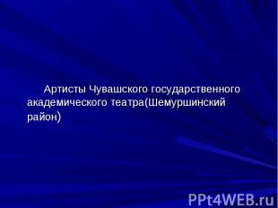 Артисты Чувашского государственного академического театра(Шемуршинский район)
