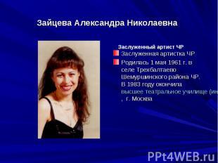 Зайцева Александра НиколаевнаЗаслуженная артистка ЧРРодилась 1 мая 1961 г. в сел
