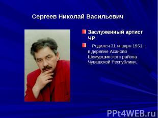 Сергеев Николай ВасильевичЗаслуженный артист ЧРРодился 31 января 1961 г. в де