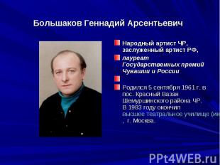 Большаков Геннадий АрсентьевичНародный артист ЧР, заслуженный артист РФ,лауреат