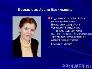 Верьялова Ирина ВасильевнаРодилась 30 октября 1979 г. в селе Трехбалтаево Шемур