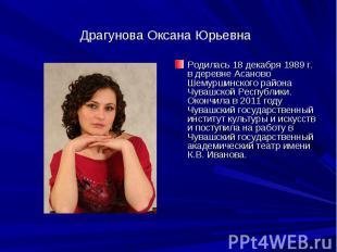 Драгунова Оксана ЮрьевнаРодилась 18 декабря 1989 г. в деревне Асаново Шемуршинск