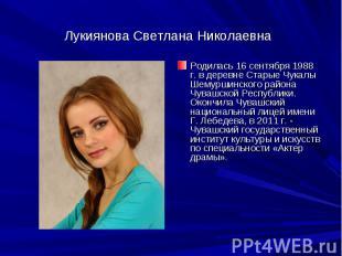 Лукиянова Светлана НиколаевнаРодилась 16 сентября 1988 г. в деревне Старые Чукал