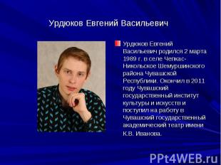 Урдюков Евгений ВасильевичУрдюков Евгений Васильевич родился 2 марта 1989 г. в с