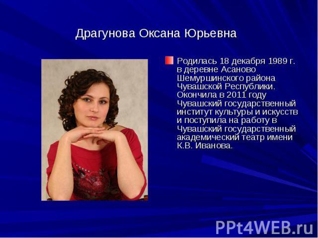 Драгунова Оксана ЮрьевнаРодилась 18 декабря 1989 г. в деревне Асаново Шемуршинского района Чувашской Республики. Окончила в 2011 году Чувашский государственный институт культуры и искусств и поступила на работу в Чувашский государственный академичес…