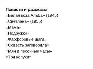 Повести и рассказы«Белая коза Альба» (1945)«Светлана» (1955)«Мама»«Подружки»«Фар