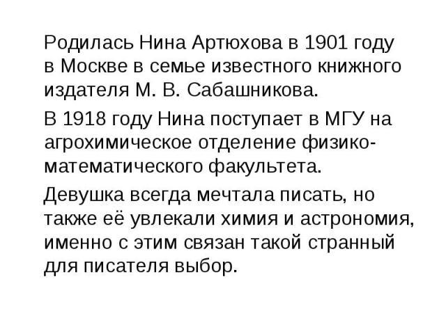 Родилась Нина Артюхова в 1901 году вМосквев семье известного книжного издателяМ.В.Сабашникова. В1918 годуНина поступает вМГУна агрохимическое отделение физико-математического факультета. Девушка всегда мечтала писать, но также её увлекали х…
