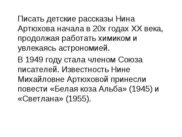 Писать детские рассказы Нина Артюхова начала в 20х годах XX века, продолжая работать химиком и увлекаясь астрономией. В1949 годустала членомСоюза писателей. Известность Нине Михайловне Артюховой принесли повести «Белая коза Альба» (1945) и «Светл…
