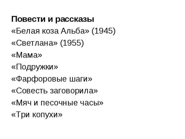 Повести и рассказы«Белая коза Альба» (1945)«Светлана» (1955)«Мама»«Подружки»«Фарфоровые шаги»«Совесть заговорила»«Мяч и песочные часы»«Три копухи»
