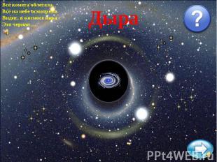 Всё комета облетела,Всё на небе осмотрела.Видит, в космосе нора -Это черная …Дыр