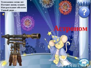 Телескопом сотни летИзучают жизнь планет.Нам расскажет обо всемУмный дядя …Астро