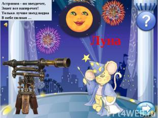 Астроном - он звездочет,Знает все наперечет!Только лучше звезд виднаВ небе полна