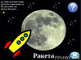 До Луны не может птицаДолететь и прилуниться,Но зато умеет этоДелать быстрая …Ра