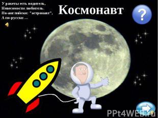 """У ракеты есть водитель,Невесомости любитель.По-английски: """"астронавт"""",А по-русск"""
