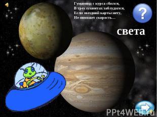 Гуманоид с курса сбился,В трех планетах заблудился,Если звездной карты нету,Не п