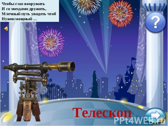 Чтобы глаз вооружитьИ со звездами дружить,Млечный путь увидеть чтобНужен мощный …Телескоп