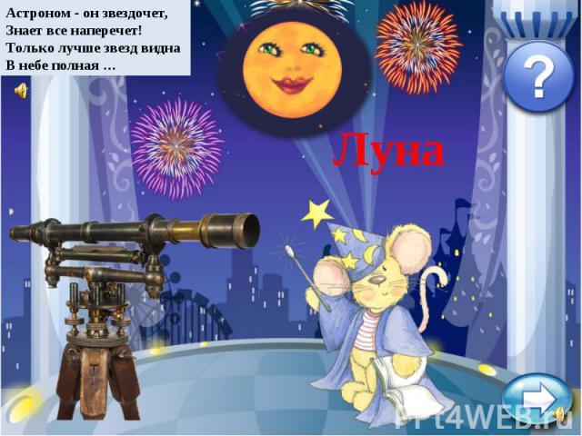 Астроном - он звездочет,Знает все наперечет!Только лучше звезд виднаВ небе полная …Луна