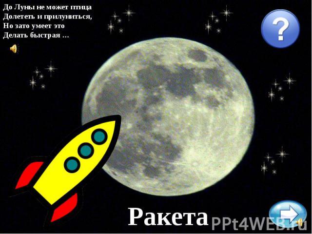До Луны не может птицаДолететь и прилуниться,Но зато умеет этоДелать быстрая …Ракета