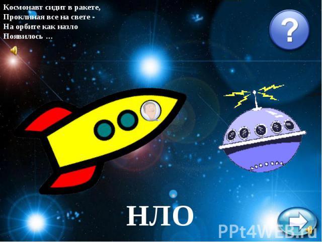 Космонавт сидит в ракете,Проклиная все на свете -На орбите как назлоПоявилось …НЛО