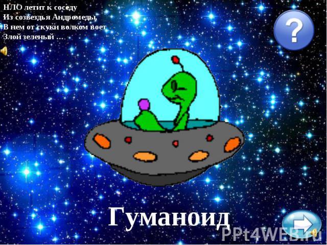 НЛО летит к соседуИз созвездья Андромеды,В нем от скуки волком воетЗлой зеленый …Гуманоид