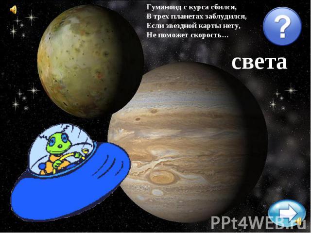 Гуманоид с курса сбился,В трех планетах заблудился,Если звездной карты нету,Не поможет скорость…света