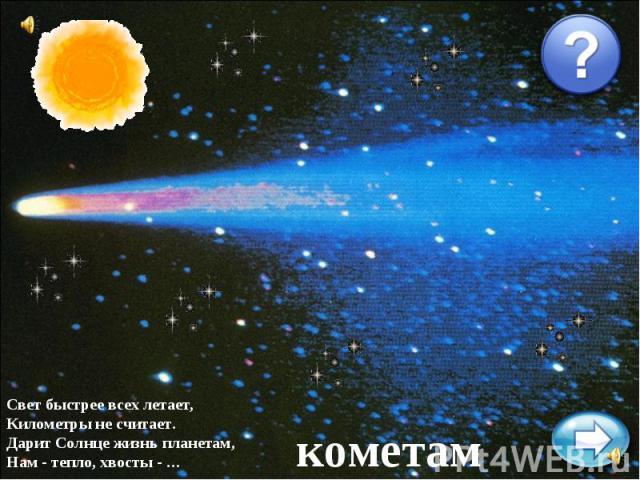 Свет быстрее всех летает,Километры не считает.Дарит Солнце жизнь планетам,Нам - тепло, хвосты - …кометам