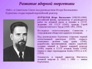Развитие ядерной энергетики1946 г. в Советском Союзе под руководством Игоря Васи