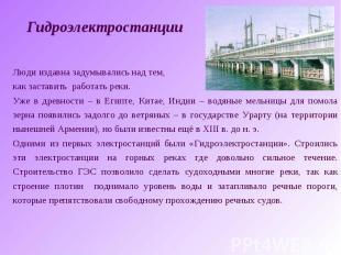 ГидроэлектростанцииЛюди издавна задумывались над тем, как заставить работать рек