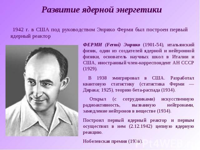 Развитие ядерной энергетики 1942 г. в США под руководством Энрико Ферми был построен первый ядерный реакторФЕРМИ (Fermi) Энрико (1901-54), итальянский физик, один из создателей ядерной и нейтронной физики, основатель научных школ в Италии и США, ино…