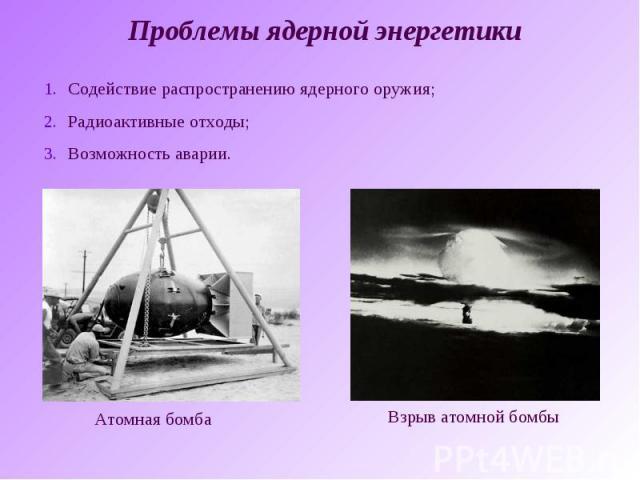 Проблемы ядерной энергетикиСодействие распространению ядерного оружия;Радиоактивные отходы;Возможность аварии.