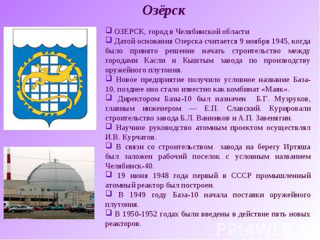 Озёрск ОЗЕРСК, город в Челябинской области Датой основания Озерска считается 9 ноября 1945, когда было принято решение начать строительство между городами Касли и Кыштым завода по производству оружейного плутония. Новое предприятие получило условное…