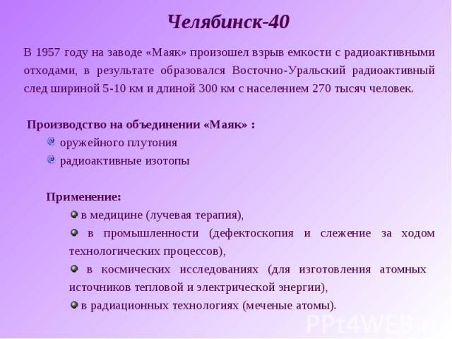 Челябинск-40В 1957 году на заводе «Маяк» произошел взрыв емкости с радиоактивными отходами, в результате образовался Восточно-Уральский радиоактивный след шириной 5-10 км и длиной 300 км с населением 270 тысяч человек. Производство на объединении «М…