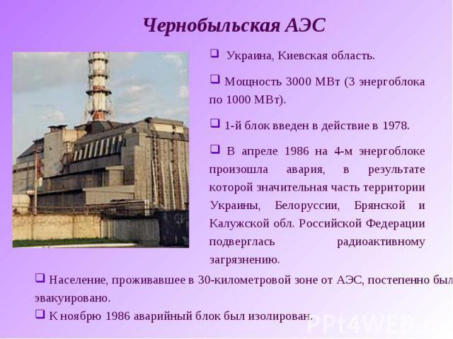 Чернобыльская АЭС Украина, Киевская область. Мощность 3000 МВт (3 энергоблока по 1000 МВт). 1-й блок введен в действие в 1978. В апреле 1986 на 4-м энергоблоке произошла авария, в результате которой значительная часть территории Украины, Белоруссии,…
