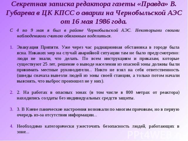 Секретная записка редактора газеты «Правда» В. Губарева в ЦК КПСС о аварии на Чернобыльской АЭС от 16 мая 1986 года.С 4 по 9 мая я был в районе Чернобыльской АЭС. Некоторыми своими наблюдениями считаю обязанным поделиться.Эвакуация Припяти. Уже чере…