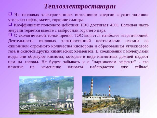 Теплоэлектростанции На тепловых электростанциях источником энергии служит топливо: уголь газ нефть, мазут, горючие сланцы. Коэффициент полезного действия ТЭС достигает 40%. Большая часть энергии теряется вместе с выбросами горячего пара. С экологиче…