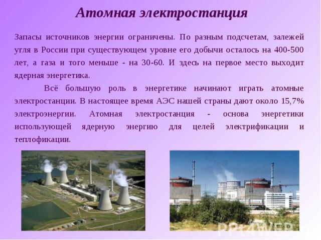 Атомная электростанцияЗапасы источников энергии ограничены. По разным подсчетам, залежей угля в России при существующем уровне его добычи осталось на 400-500 лет, а газа и того меньше - на 30-60. И здесь на первое место выходит ядерная энергетика. В…